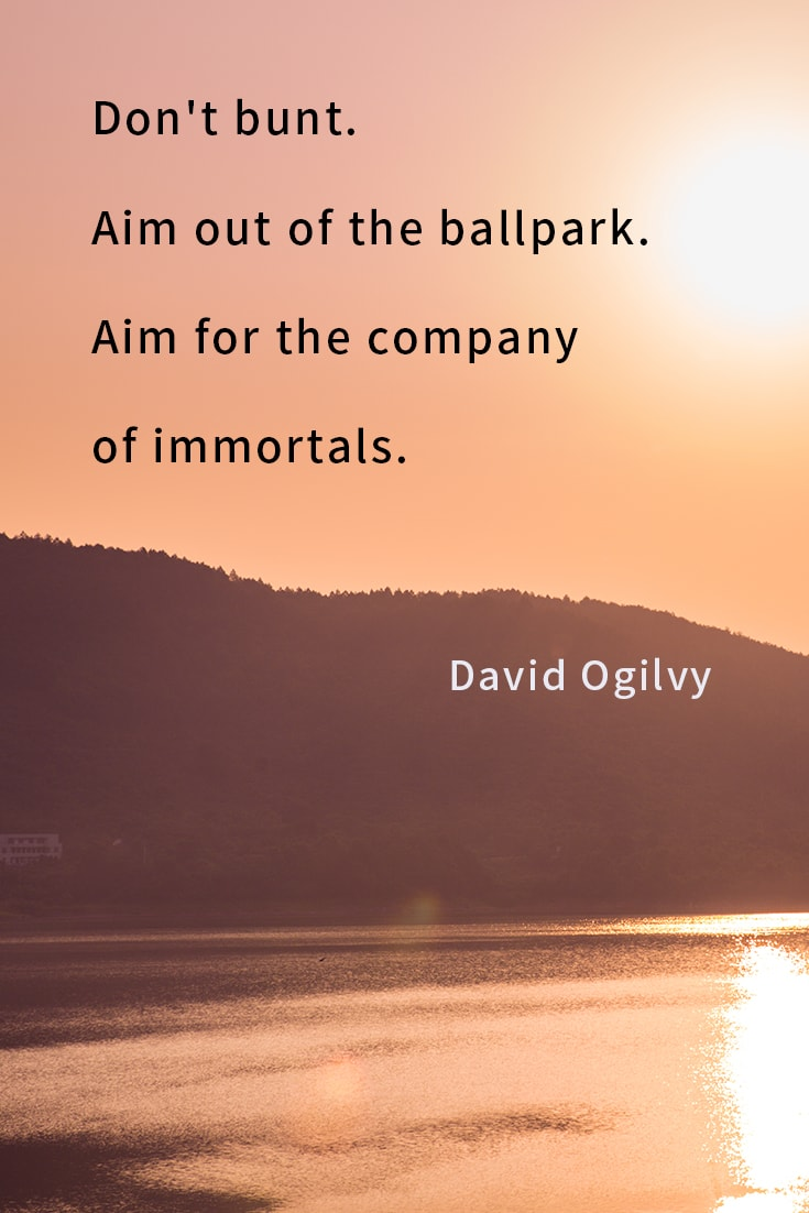 Don't bunt. Aim out of the ballpark. Aim for the company of immortals.