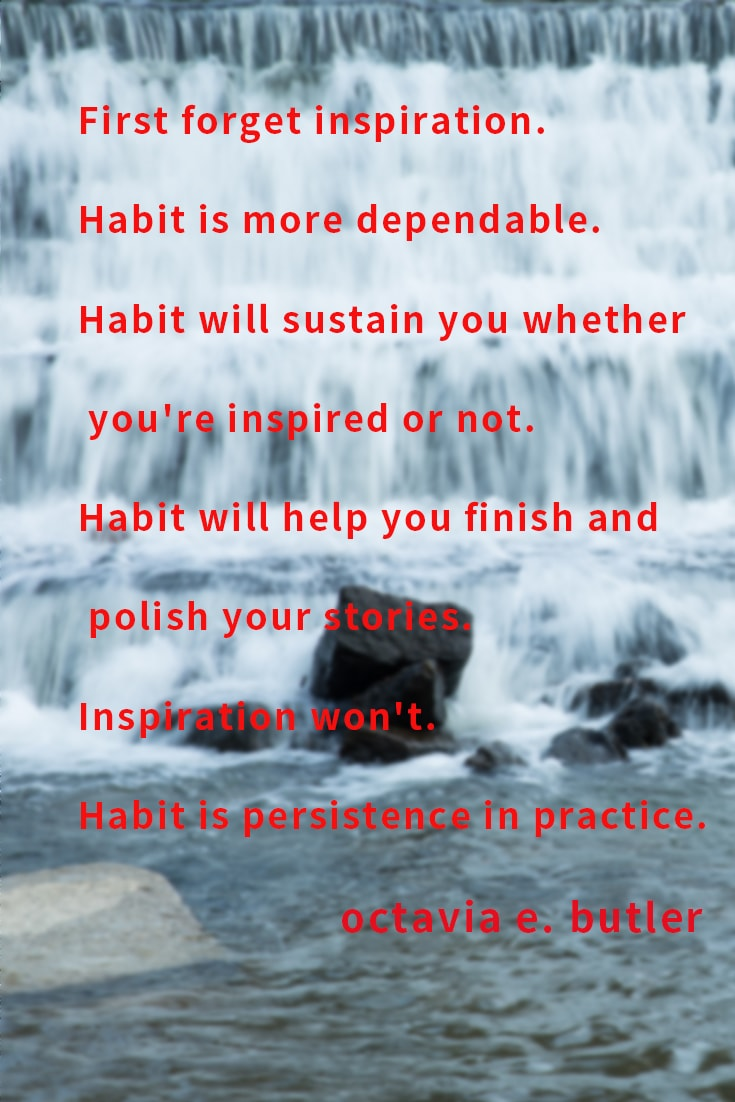 First forget inspiration. Habit is more dependable. Habit will sustain you whether you're inspired or not.