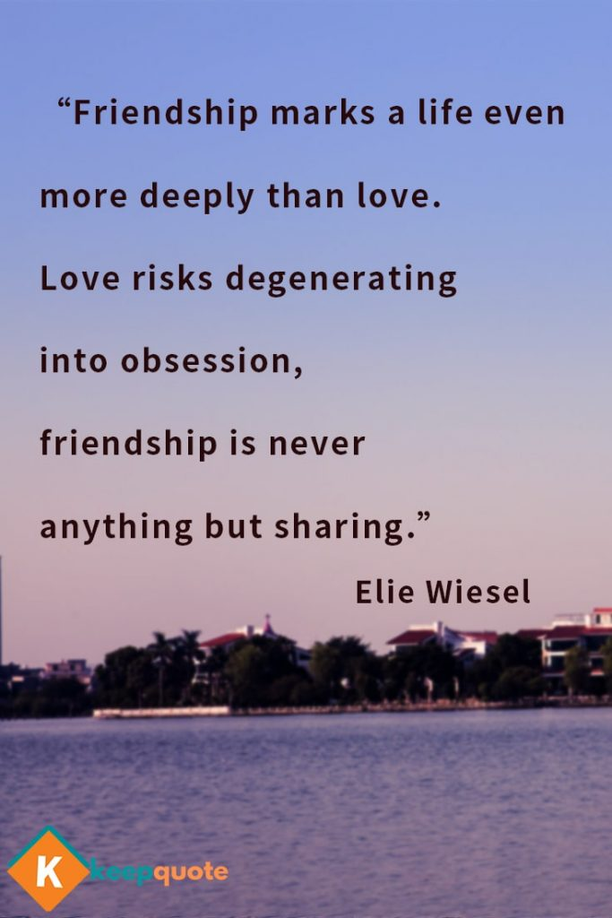 Friendship marks a life even more deeply than love. Elie Wiesel