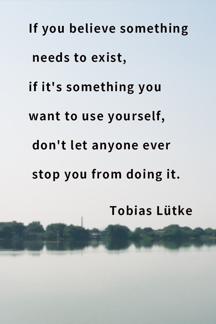 If you believe something needs to exist, if it's something you want to use yourself, don't let anyone ever stop you from doing it