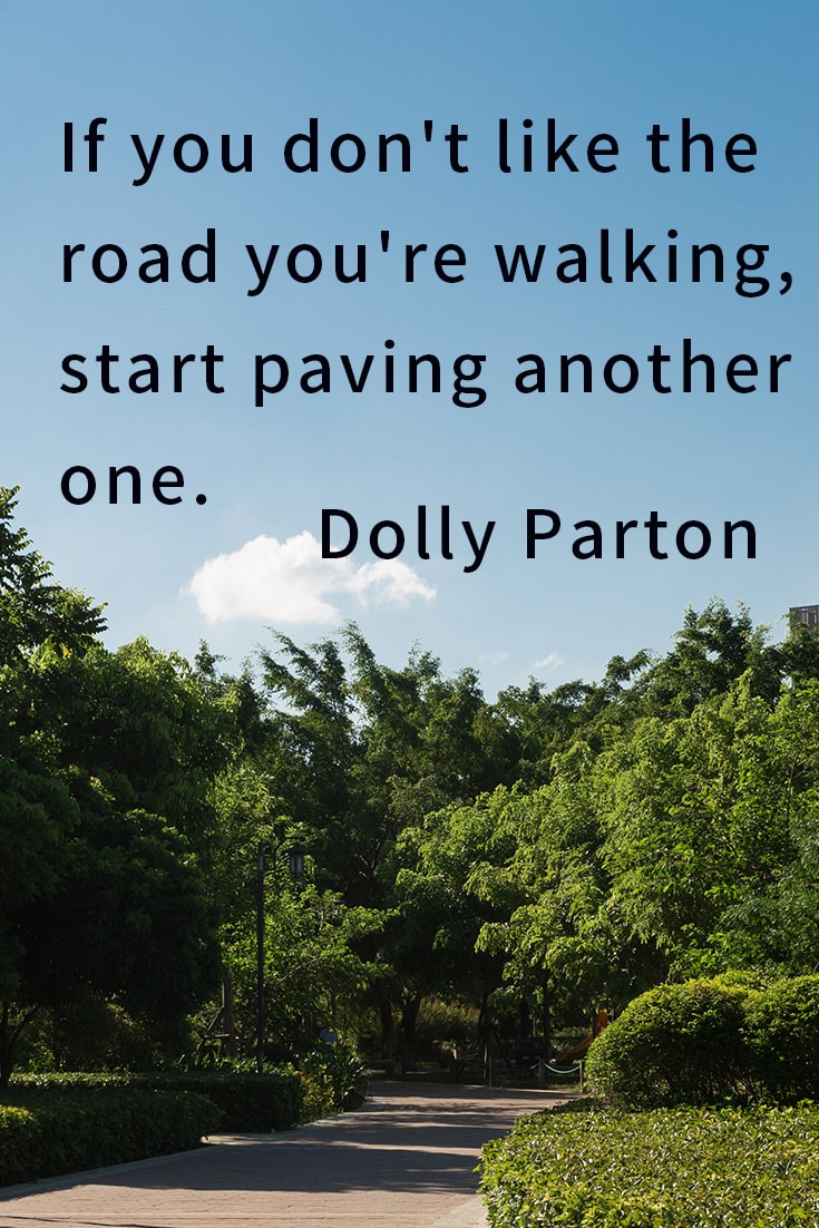 If you don't like the road you're walking