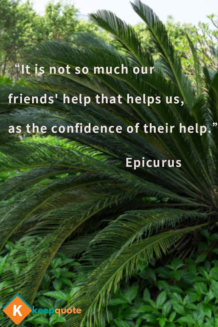It is not so much our friends' help that helps us, as the confidence of their help.