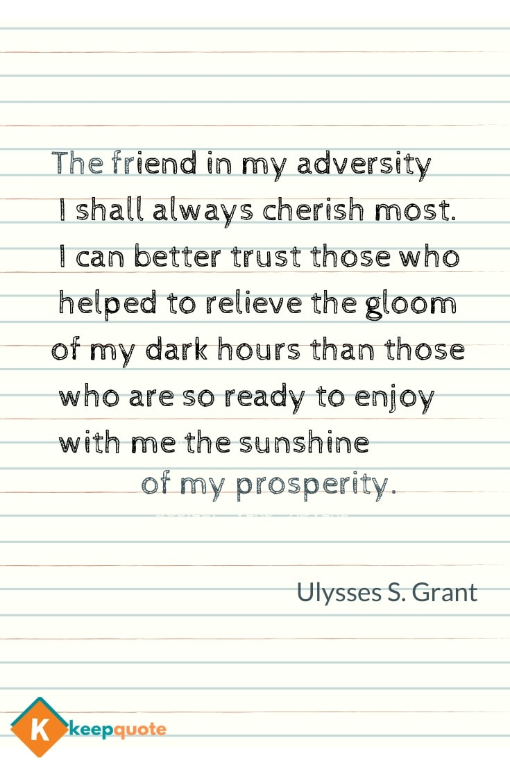 The friend in my adversity I shall always cherish most.