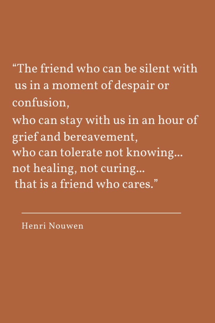 The friend who can be silent with us in a moment of despair or confusion,