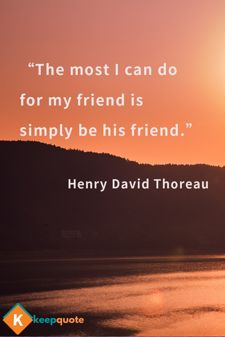 The most I can do for my friend is simply be his friend. Henry David Thoreau