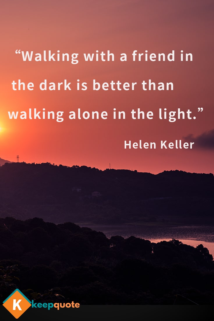 Walking with a friend in the dark is better than walking alone in the light.
