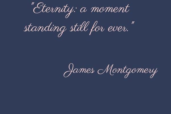 Eternity: a moment standing still for ever.