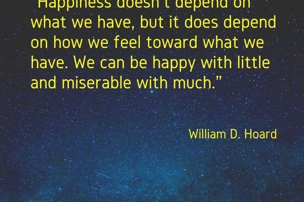 Happiness doesn't depend on what we have, but it does depend on how we feel toward what we have. We can be happy with little and miserable with much.