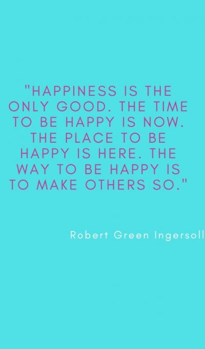 Happiness is the only good. The time to be happy is now. The place to be happy is here. The way to be happy is to make others so.