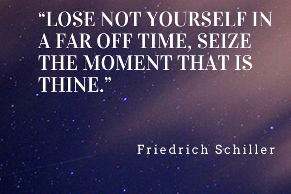 Lose not yourself in a far off time, seize the moment that is thine