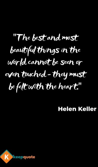 The best and most beautiful things in the world cannot be seen or even touched – they must be felt with the heart