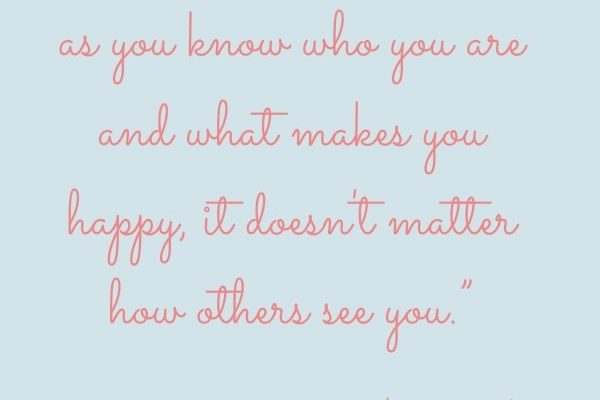 The trick is that as long as you know who you are and what makes you happy, it doesn't matter how others see you.