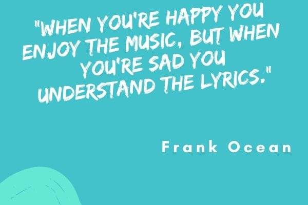 When you're happy you enjoy the music, but when you're sad you understand the lyrics.