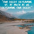 """""""Our deeds determine us, as much as we determine our deeds."""" George Eliot"""