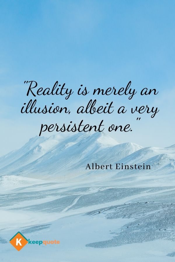 """""""Reality is merely an illusion, albeit a very persistent one."""" Albert Einstein"""