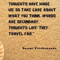 """""""We are what our thoughts have made us; so take care about what you think. Words are secondary. Thoughts live; they travel far."""" Swami Vivekananda"""