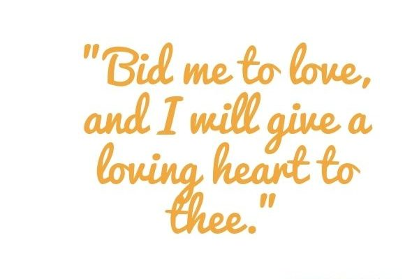 Bid me to love, and I will give a loving heart to thee.
