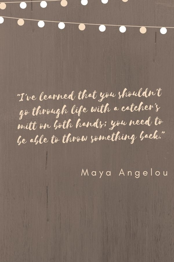 """""""I've learned that you shouldn't go through life with a catcher's mitt on both hands; you need to be able to throw something back.""""  Maya Angelou"""