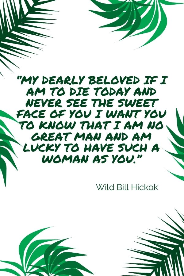 """""""My dearly beloved if I am to die today and never see the sweet face of you I want you to know that I am no great man and am lucky to have such a woman as you.""""  Wild Bill Hickok"""
