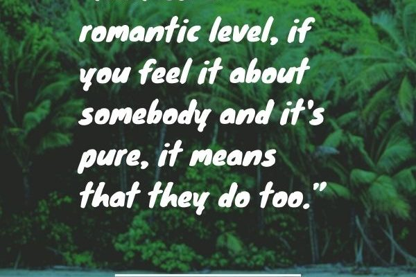 That on a romantic level, if you feel it about somebody and it's pure, it means that they do too.