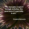 """""""The bad gains respect through imitation, the good loses it especially in art."""" Friedrich Nietzsche"""
