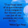 """""""The final test of a gentleman is his respect for those who can be of no possible service to him."""" William Lyon Phelps"""