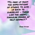 """""""To free us from the expectations of others, to give us back to ourselves - there lies the great, singular power of self-respect."""" Joan Didion"""