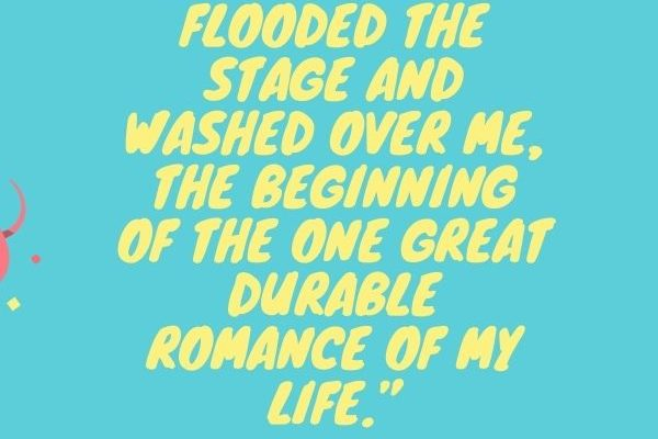 Wave after wave of love flooded the stage and washed over me, the beginning of the one great durable romance of my life.