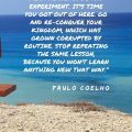 """""""here's no point sitting here, using words that mean nothing. Go and experiment. It's time you got out of here. Go and re-conquer your kingdom, which has grown corrupted by routine. Stop repeating the same lesson, because you won't learn anything new that way."""" Paulo Coelho"""