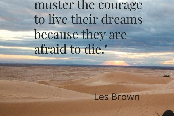 A lot of people do not muster the courage to live their dreams because they are afraid to die