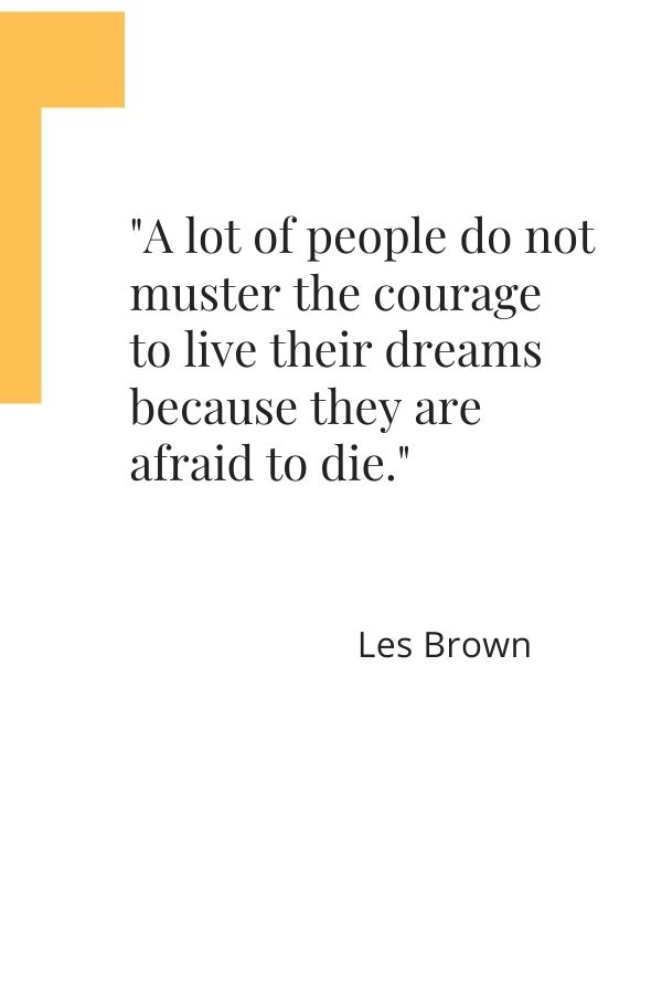 """""""A lot of people do not muster the courage to live their dreams because they are afraid to die.""""  Les Brown"""