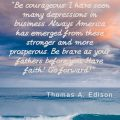"""""""Be courageous. I have seen many depressions in business. Always America has emerged from these stronger and more prosperous. Be brave as your fathers before you. Have faith! Go forward!"""" Thomas A. Edison"""