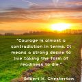 """""""Courage is almost a contradiction in terms. It means a strong desire to live taking the form of readiness to die."""" Gilbert K. Chesterton"""