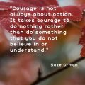 """Courage is not always about action. It takes courage to do nothing rather than do something that you do not believe in or understand."" Suze Orman"