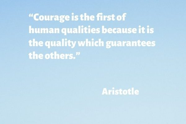 Courage is the first of human qualities because it is the quality which guarantees the others