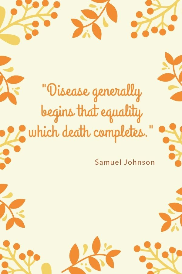"""""""Disease generally begins that equality which death completes.""""  Samuel Johnson"""