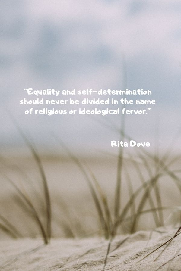 """""""Equality and self-determination should never be divided in the name of religious or ideological fervor.""""  Rita Dove"""