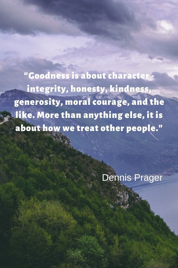 """""""Goodness is about character - integrity, honesty, kindness, generosity, moral courage, and the like. More than anything else, it is about how we treat other people.""""  Dennis Prager"""