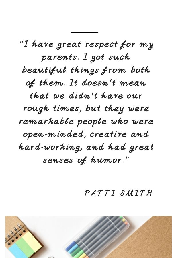 """""""I have great respect for my parents. I got such beautiful things from both of them. It doesn't mean that we didn't have our rough times, but they were remarkable people who were open-minded, creative and hard-working, and had great senses of humor.""""  Patti Smith"""