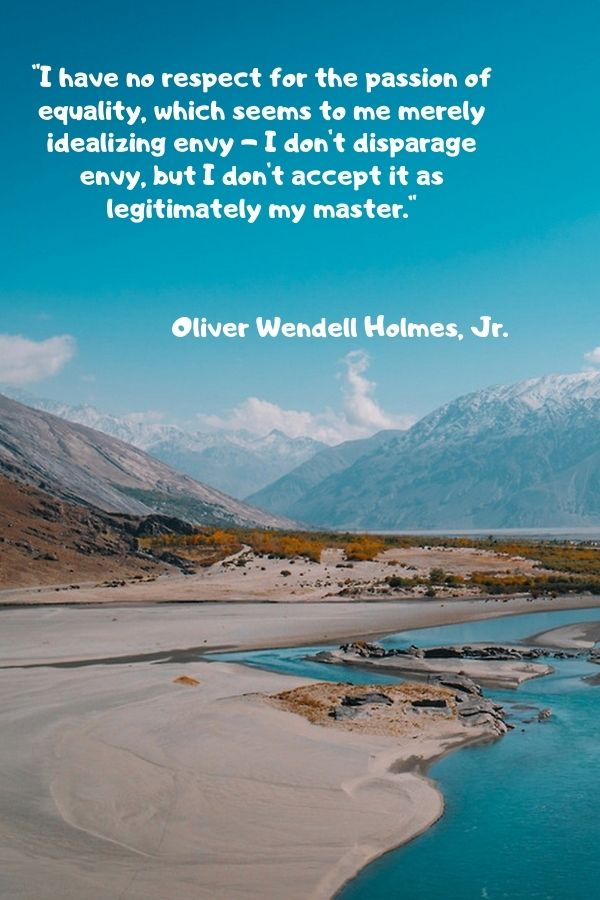 """""""I have no respect for the passion of equality, which seems to me merely idealizing envy - I don't disparage envy, but I don't accept it as legitimately my master."""" Oliver Wendell Holmes, Jr."""