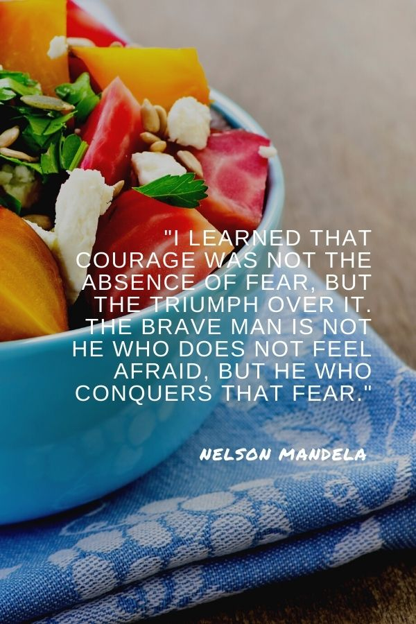 """""""I learned that courage was not the absence of fear, but the triumph over it. The brave man is not he who does not feel afraid, but he who conquers that fear.""""  Nelson Mandela"""