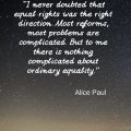 """""""I never doubted that equal rights was the right direction. Most reforms, most problems are complicated. But to me there is nothing complicated about ordinary equality."""" Alice Paul"""