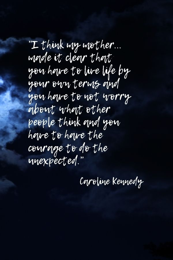 """I think my mother... made it clear that you have to live life by your own terms and you have to not worry about what other people think and you have to have the courage to do the unexpected."" Caroline Kennedy"