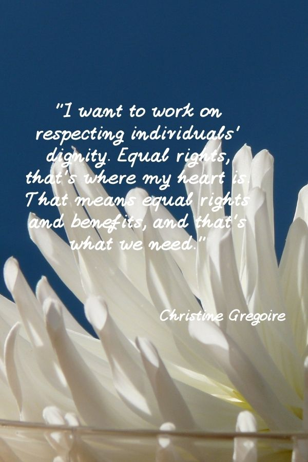 """""""I want to work on respecting individuals' dignity. Equal rights, that's where my heart is. That means equal rights and benefits, and that's what we need.""""  Christine Gregoire"""