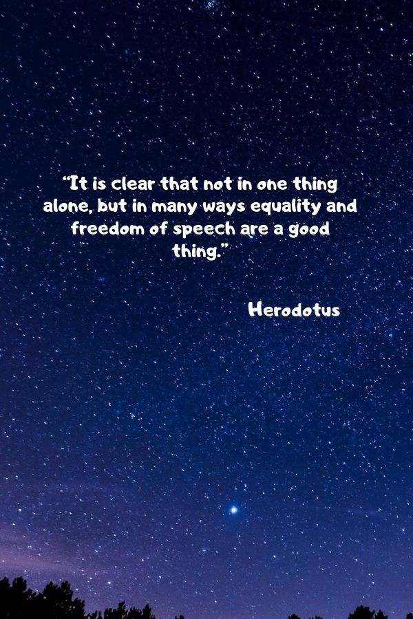 """""""It is clear that not in one thing alone, but in many ways equality and freedom of speech are a good thing.""""  Herodotus"""