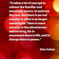 """It takes a lot of courage to release the familiar and seemingly secure, to embrace the new. But there is no real security in what is no longer meaningful. There is more security in the adventurous and exciting, for in movement there is life, and in change there is power."" Alan Cohen"