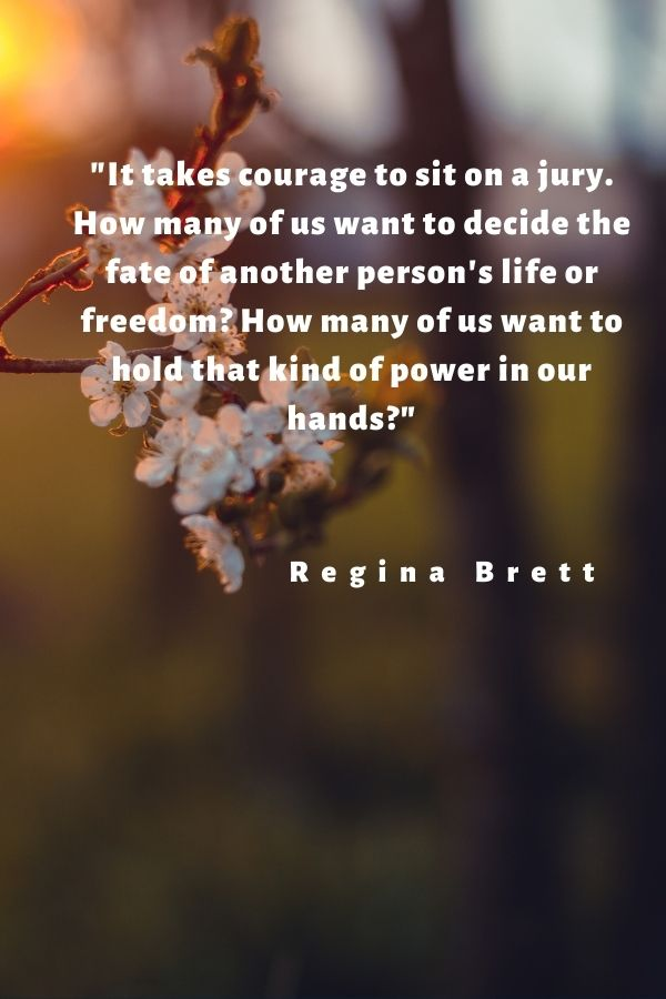 """It takes courage to sit on a jury. How many of us want to decide the fate of another person's life or freedom? How many of us want to hold that kind of power in our hands?""  Regina Brett"