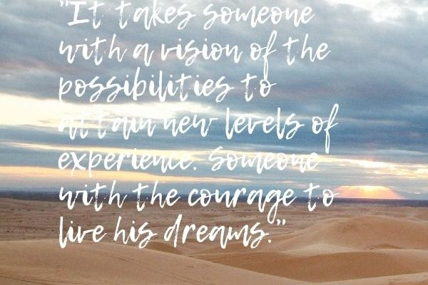 It takes someone with a vision of the possibilities to attain new levels of experience. Someone with the courage to live his dreams