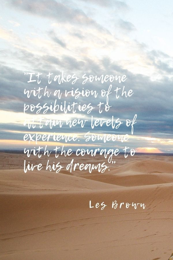 """""""It takes someone with a vision of the possibilities to attain new levels of experience. Someone with the courage to live his dreams.""""  Les Brown"""