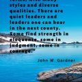 """Leaders come in many forms, with many styles and diverse qualities. There are quiet leaders and leaders one can hear in the next county. Some find strength in eloquence, some in judgment, some in courage."" John W. Gardner"